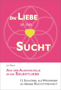 """Cover Buch """"Die Liebe in der Sucht - aus der Alkoholfalle in die Selbstliebe"""""""